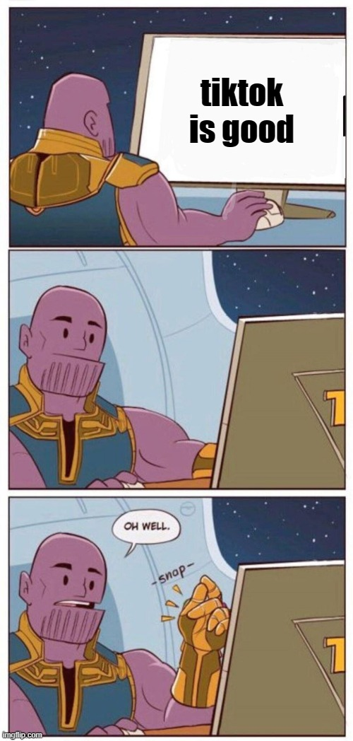 Thanos don't like tiktok as well |  tiktok is good | image tagged in oh well thanos | made w/ Imgflip meme maker