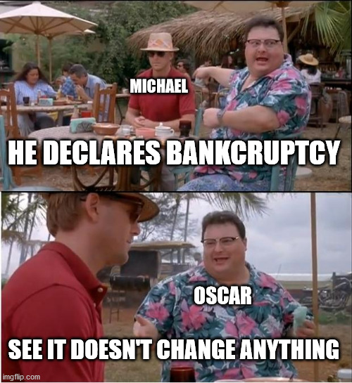 Bankruptcy michael scott |  MICHAEL; HE DECLARES BANKCRUPTCY; OSCAR; SEE IT DOESN'T CHANGE ANYTHING | image tagged in memes,see nobody cares | made w/ Imgflip meme maker