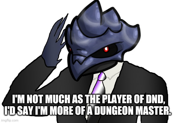Never played it with anyone but... I'd love to be the Dungeon Master for every game. |  I'M NOT MUCH AS THE PLAYER OF DND, I'D SAY I'M MORE OF A DUNGEON MASTER. | image tagged in saluting corviknight | made w/ Imgflip meme maker