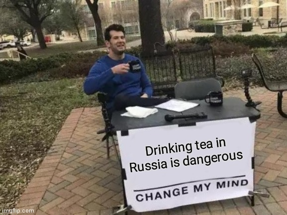 Drinking tea in Russia is dangerous |  Drinking tea in Russia is dangerous | image tagged in memes,change my mind,vladimir putin,putin,poison,russia | made w/ Imgflip meme maker