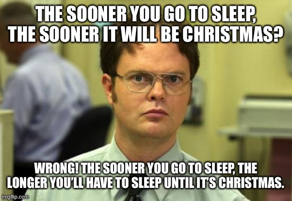 Dwight Schrute Meme |  THE SOONER YOU GO TO SLEEP, THE SOONER IT WILL BE CHRISTMAS? WRONG! THE SOONER YOU GO TO SLEEP, THE LONGER YOU'LL HAVE TO SLEEP UNTIL IT'S CHRISTMAS. | image tagged in memes,dwight schrute | made w/ Imgflip meme maker