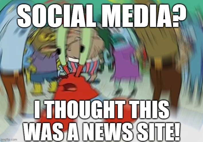 Mr Krabs Blur Meme Meme | SOCIAL MEDIA? I THOUGHT THIS WAS A NEWS SITE! | image tagged in memes,mr krabs blur meme | made w/ Imgflip meme maker