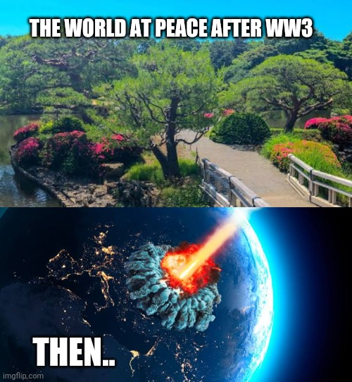 THE WORLD AT PEACE AFTER WW3 THEN.. | made w/ Imgflip meme maker