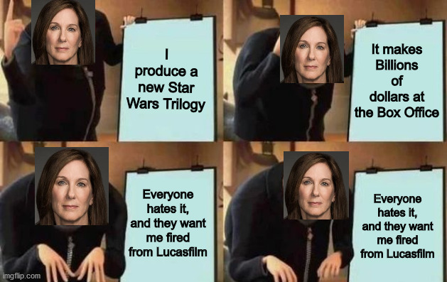 Kathleen's plan for the sequel Trilogy in a nutshell (Kathleen Kennedy is a Karen that only cares about feminism and money)..... |  I produce a new Star Wars Trilogy; It makes Billions of dollars at the Box Office; Everyone hates it, and they want me fired from Lucasfilm; Everyone hates it, and they want me fired from Lucasfilm | image tagged in gru's plan,star wars,disney star wars,dank memes,funny,memes | made w/ Imgflip meme maker