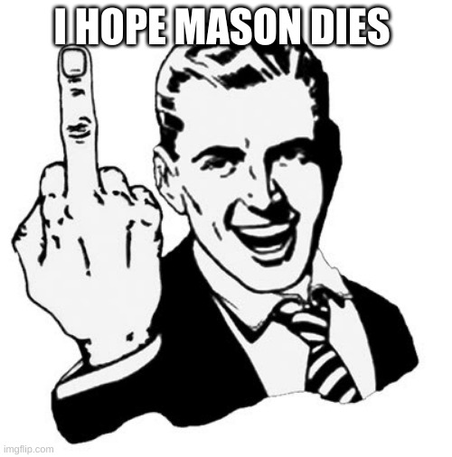1950s Middle Finger |  I HOPE MASON DIES | image tagged in memes,1950s middle finger | made w/ Imgflip meme maker