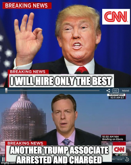 CNN Spins Trump News  |  I WILL HIRE ONLY THE BEST; ANOTHER TRUMP ASSOCIATE ARRESTED AND CHARGED | image tagged in cnn spins trump news | made w/ Imgflip meme maker