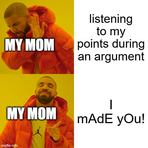 my mom |  listening to my points during an argument; MY MOM; I mAdE yOu! MY MOM | image tagged in memes,drake hotline bling | made w/ Imgflip meme maker