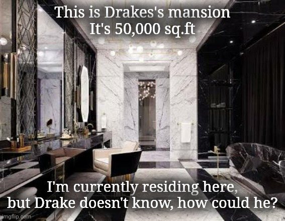 You see, he still hasn't found me but Imma find another place soon |  This is Drakes's mansion It's 50,000 sq.ft; I'm currently residing here, but Drake doesn't know, how could he? | image tagged in drake,meme | made w/ Imgflip meme maker