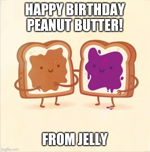 PBJ |  HAPPY BIRTHDAY PEANUT BUTTER! FROM JELLY | image tagged in pbj,happy birthday,birthday,friends,peanut butter,jelly | made w/ Imgflip meme maker