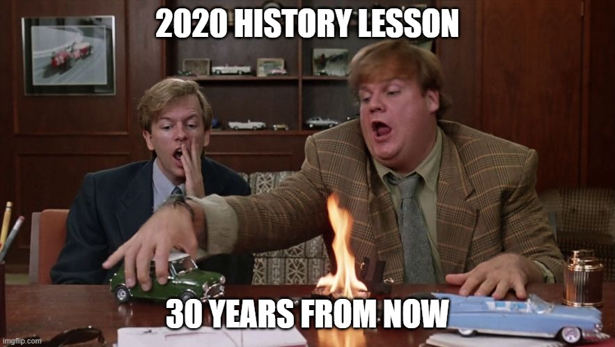 2020 History Lesson |  2020 HISTORY LESSON; 30 YEARS FROM NOW | image tagged in tommy boy,covid,sales | made w/ Imgflip meme maker