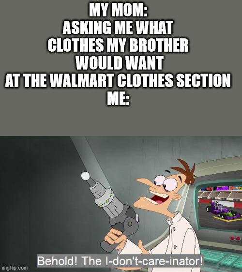 the i don't care inator |  MY MOM: ASKING ME WHAT CLOTHES MY BROTHER  WOULD WANT AT THE WALMART CLOTHES SECTION ME: | image tagged in the i don't care inator | made w/ Imgflip meme maker