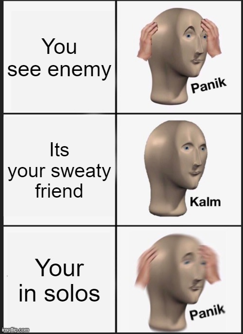 Panik Kalm Panik |  You see enemy; Its your sweaty friend; Your in solos | image tagged in memes,panik kalm panik | made w/ Imgflip meme maker