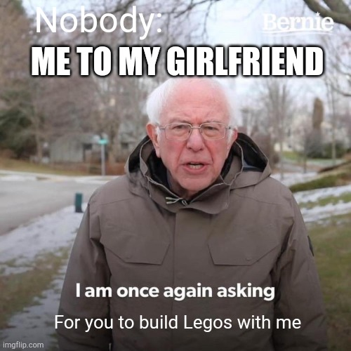 Bernie I Am Once Again Asking For Your Support |  Nobody:; ME TO MY GIRLFRIEND; For you to build Legos with me | image tagged in memes,bernie i am once again asking for your support,legos | made w/ Imgflip meme maker