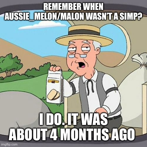 Pepperidge Farm Remembers |  REMEMBER WHEN AUSSIE_MELON/MALON WASN'T A SIMP? I DO. IT WAS ABOUT 4 MONTHS AGO | image tagged in memes,pepperidge farm remembers | made w/ Imgflip meme maker