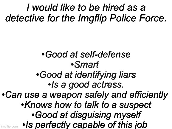 Hello! I would love to be a detective! |  •Good at self-defense •Smart  •Good at identifying liars •Is a good actress. •Can use a weapon safely and efficiently  •Knows how to talk to a suspect •Good at disguising myself •Is perfectly capable of this job; I would like to be hired as a detective for the Imgflip Police Force. | image tagged in blank white template | made w/ Imgflip meme maker