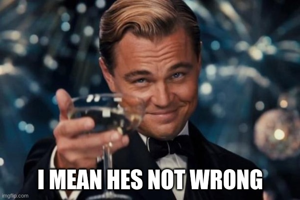 Leonardo Dicaprio Cheers Meme | I MEAN HES NOT WRONG | image tagged in memes,leonardo dicaprio cheers | made w/ Imgflip meme maker