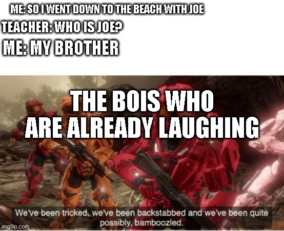 a friend wanted me to make this so i did |  ME: SO I WENT DOWN TO THE BEACH WITH JOE; TEACHER: WHO IS JOE? ME: MY BROTHER; THE BOIS WHO ARE ALREADY LAUGHING | image tagged in we have been tricked | made w/ Imgflip meme maker