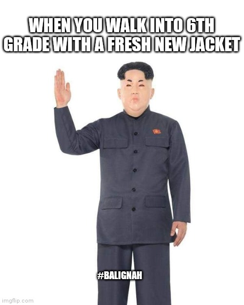 Fresh outfit |  WHEN YOU WALK INTO 6TH GRADE WITH A FRESH NEW JACKET; #BALIGNAH | image tagged in north korea,kim jong un,kim jong un sad,school,original meme | made w/ Imgflip meme maker