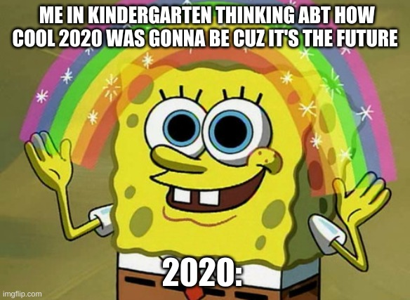 Imagination Spongebob Meme |  ME IN KINDERGARTEN THINKING ABT HOW COOL 2020 WAS GONNA BE CUZ IT'S THE FUTURE; 2020: | image tagged in memes,imagination spongebob | made w/ Imgflip meme maker