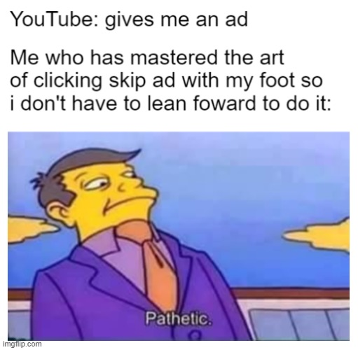 maximum laziness | image tagged in pathetic,youtube ads | made w/ Imgflip meme maker