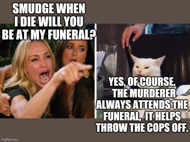 Smudge the cat |  SMUDGE WHEN I DIE WILL YOU BE AT MY FUNERAL? YES, OF COURSE.   THE MURDERER ALWAYS ATTENDS THE FUNERAL,  IT HELPS THROW THE COPS OFF. | image tagged in smudge the cat | made w/ Imgflip meme maker