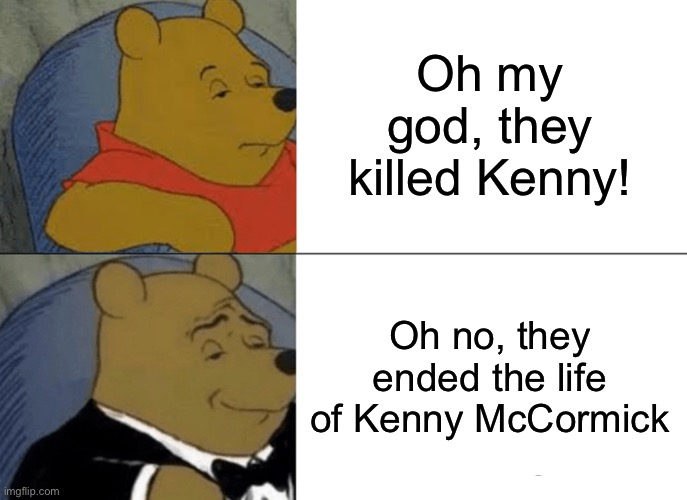 Tuxedo Winnie The Pooh |  Oh my god, they killed Kenny! Oh no, they ended the life of Kenny McCormick | image tagged in memes,tuxedo winnie the pooh,they killed kenny,south park | made w/ Imgflip meme maker