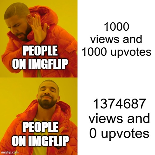 pure toture |  1000 views and 1000 upvotes; PEOPLE ON IMGFLIP; 1374687 views and 0 upvotes; PEOPLE ON IMGFLIP | image tagged in memes,drake hotline bling | made w/ Imgflip meme maker