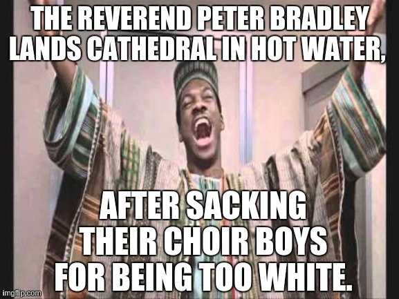Eddie Murphy from Trading Places |  THE REVEREND PETER BRADLEY LANDS CATHEDRAL IN HOT WATER, AFTER SACKING THEIR CHOIR BOYS FOR BEING TOO WHITE. | image tagged in eddie murphy from trading places,ghostofchurch,uk,picard wtf,the great awakening,so it begins | made w/ Imgflip meme maker