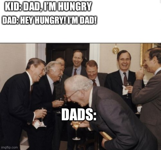 One of my dad's jokes I never even SMILED or laughed at |  KID: DAD, I'M HUNGRY; DAD: HEY HUNGRY! I'M DAD! DADS: | image tagged in memes,laughing men in suits | made w/ Imgflip meme maker