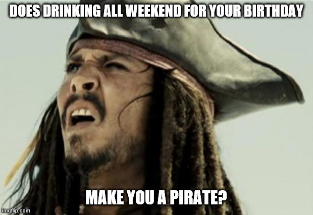 Drinking for your birthday |  DOES DRINKING ALL WEEKEND FOR YOUR BIRTHDAY; MAKE YOU A PIRATE? | image tagged in confused,jack sparrow,birthday,pirate,drinking,drunk | made w/ Imgflip meme maker