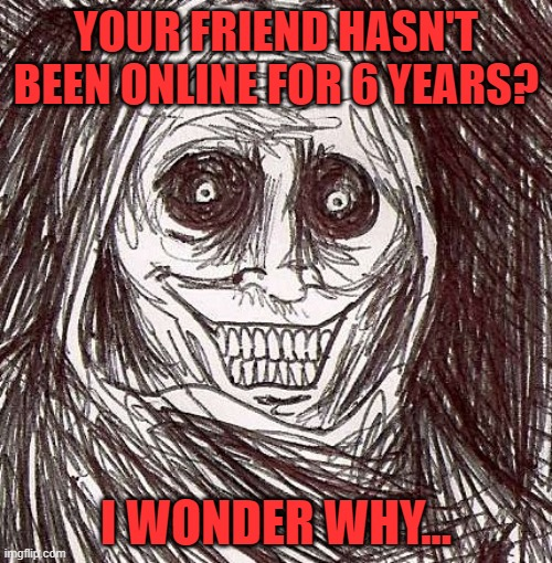 Oh hell no... |  YOUR FRIEND HASN'T BEEN ONLINE FOR 6 YEARS? I WONDER WHY... | image tagged in memes,unwanted house guest | made w/ Imgflip meme maker