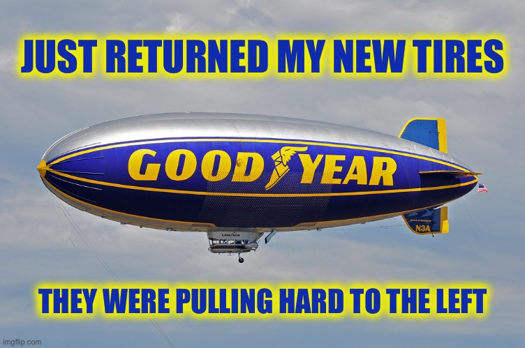 Get Woke...Go Broke |  JUST RETURNED MY NEW TIRES; THEY WERE PULLING HARD TO THE LEFT | image tagged in goodyear blimp,ConservativeMemes | made w/ Imgflip meme maker