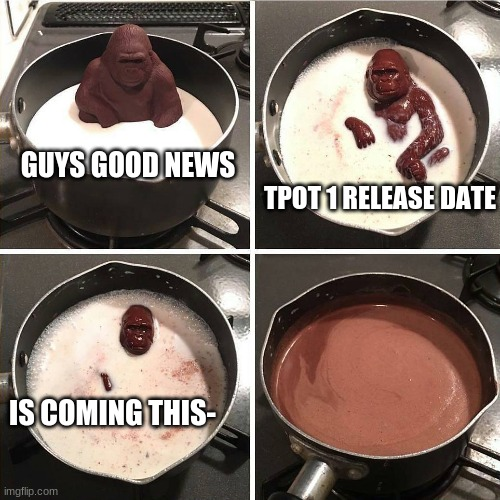 jacknjellify didn't tell us the release date of tpot 1 welp we should wait till then |  GUYS GOOD NEWS; TPOT 1 RELEASE DATE; IS COMING THIS- | image tagged in chocolate gorilla,tpot,bfb | made w/ Imgflip meme maker