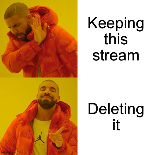 The stream is dead so |  Keeping this stream; Deleting it | image tagged in memes,drake hotline bling | made w/ Imgflip meme maker