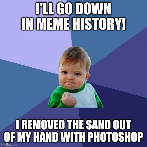 Success Kid |  I'LL GO DOWN IN MEME HISTORY! I REMOVED THE SAND OUT OF MY HAND WITH PHOTOSHOP | image tagged in memes,success kid | made w/ Imgflip meme maker