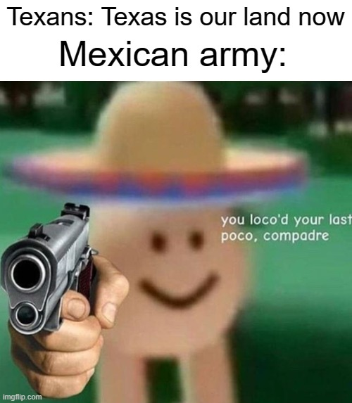 https://www.youtube.com/watch?v=dQw4w9WgXcQ |  Mexican army:; Texans: Texas is our land now | image tagged in funny,memes,mexican,texas | made w/ Imgflip meme maker