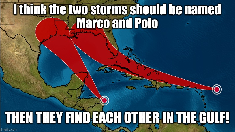 Marco Polo |  I think the two storms should be named Marco and Polo; THEN THEY FIND EACH OTHER IN THE GULF! | image tagged in tropical,tropical storm,game,marco polo | made w/ Imgflip meme maker