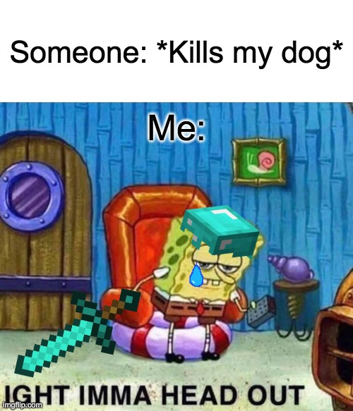 *minecraft wolf death sound* |  Someone: *Kills my dog*; Me: | image tagged in memes,spongebob ight imma head out | made w/ Imgflip meme maker