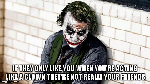 IF THEY ONLY LIKE YOU WHEN YOU'RE ACTING LIKE A CLOWN THEY'RE NOT REALLY YOUR FRIENDS | image tagged in joker | made w/ Imgflip meme maker