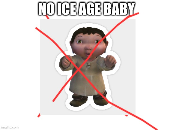 NO ICE AGE BABY | made w/ Imgflip meme maker