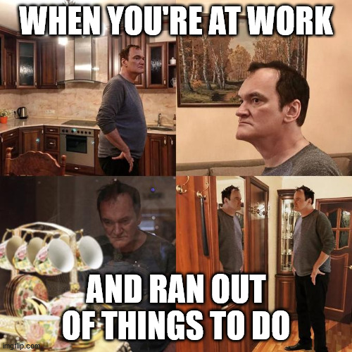 Quentin Tarantino what is life |  WHEN YOU'RE AT WORK; AND RAN OUT OF THINGS TO DO | image tagged in quentin tarantino what is life,work | made w/ Imgflip meme maker