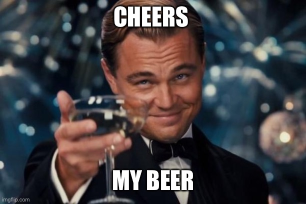 CHEERS MY BEER | image tagged in memes,leonardo dicaprio cheers | made w/ Imgflip meme maker