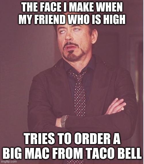 Ba-da-ba-ba-ba. Yo quiero. |  THE FACE I MAKE WHEN MY FRIEND WHO IS HIGH; TRIES TO ORDER A BIG MAC FROM TACO BELL | image tagged in memes,face you make robert downey jr,mcdonalds,big mac,taco bell,not a true story | made w/ Imgflip meme maker