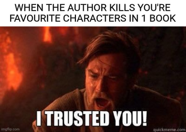 This happened to me |  WHEN THE AUTHOR KILLS YOU'RE FAVOURITE CHARACTERS IN 1 BOOK | image tagged in i trusted you,memes,funny,harry potter,star wars | made w/ Imgflip meme maker