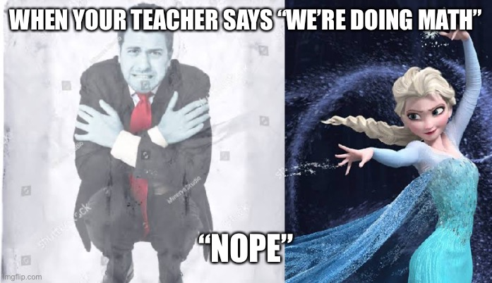 "No Maths |  WHEN YOUR TEACHER SAYS ""WE'RE DOING MATH""; ""NOPE"" 