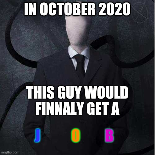 what i think about october 2020 |  IN OCTOBER 2020; THIS GUY WOULD FINNALY GET A; J; O; B | image tagged in memes,slenderman | made w/ Imgflip meme maker