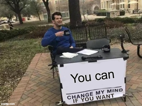 Change My Mind Meme |  You can; IF YOU WANT | image tagged in memes,change my mind | made w/ Imgflip meme maker