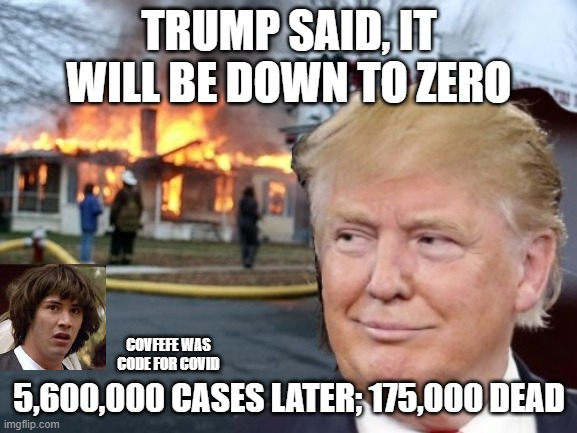Disaster Trump Said |  TRUMP SAID, IT WILL BE DOWN TO ZERO; COVFEFE WAS CODE FOR COVID; 5,600,000 CASES LATER; 175,000 DEAD | image tagged in disaster trump,donald trump,covid-19,covid19,covid,covfefe | made w/ Imgflip meme maker