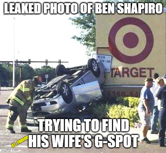The Road Was Dry Too |  LEAKED PHOTO OF BEN SHAPIRO; TRYING TO FIND HIS WIFE'S G-SPOT; GT_FOHGOP | image tagged in ben shapiro,wet,wife,target car crash | made w/ Imgflip meme maker