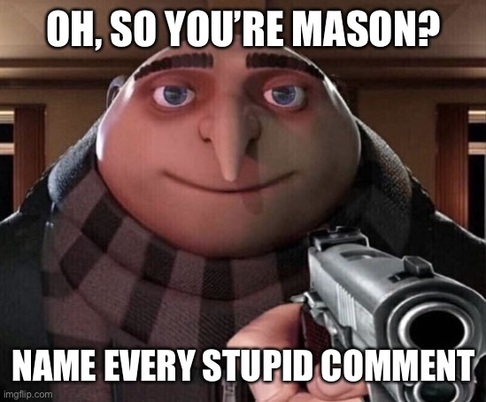 Goodbye mason |  OH, SO YOU'RE MASON? NAME EVERY STUPID COMMENT | image tagged in gru gun | made w/ Imgflip meme maker